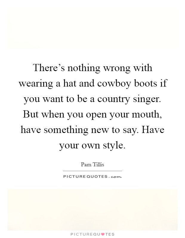 There's nothing wrong with wearing a hat and cowboy boots if you want to be a country singer. But when you open your mouth, have something new to say. Have your own style Picture Quote #1