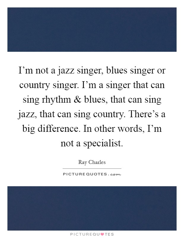 I'm not a jazz singer, blues singer or country singer. I'm a singer that can sing rhythm and blues, that can sing jazz, that can sing country. There's a big difference. In other words, I'm not a specialist Picture Quote #1