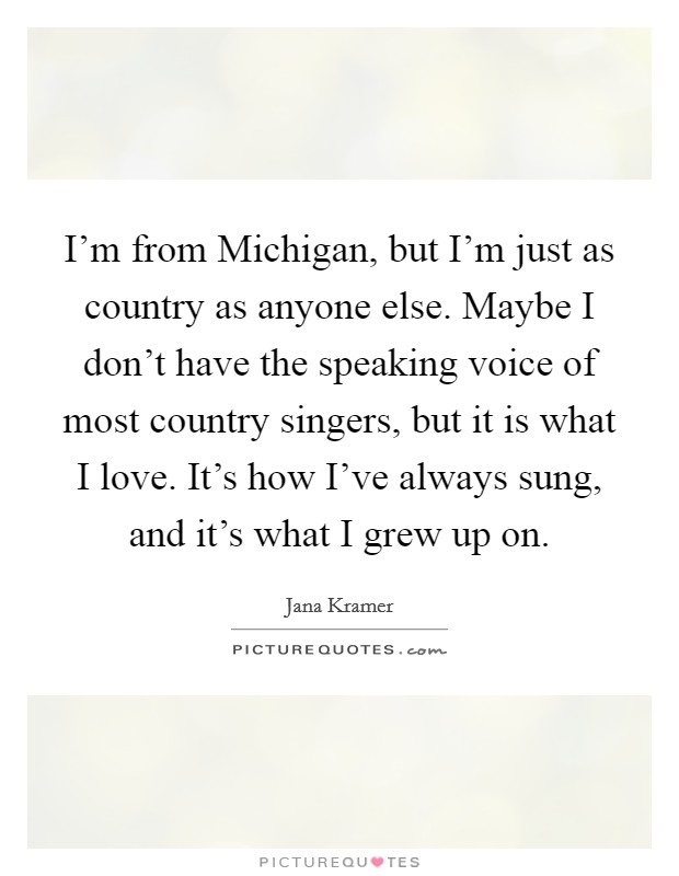 I'm from Michigan, but I'm just as country as anyone else. Maybe I don't have the speaking voice of most country singers, but it is what I love. It's how I've always sung, and it's what I grew up on Picture Quote #1