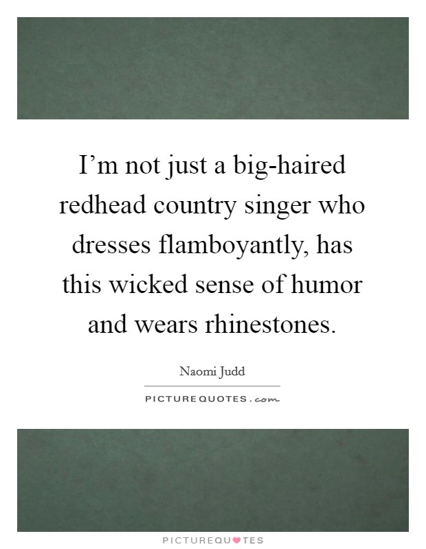 I'm not just a big-haired redhead country singer who dresses flamboyantly, has this wicked sense of humor and wears rhinestones Picture Quote #1