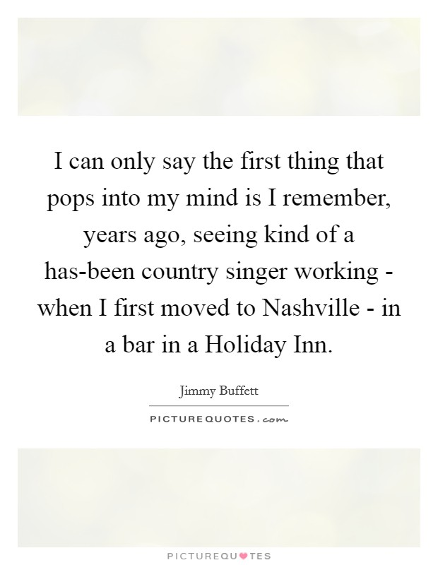 I can only say the first thing that pops into my mind is I remember, years ago, seeing kind of a has-been country singer working - when I first moved to Nashville - in a bar in a Holiday Inn Picture Quote #1