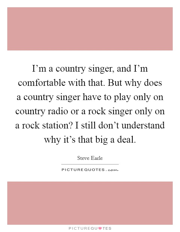 I'm a country singer, and I'm comfortable with that. But why does a country singer have to play only on country radio or a rock singer only on a rock station? I still don't understand why it's that big a deal Picture Quote #1