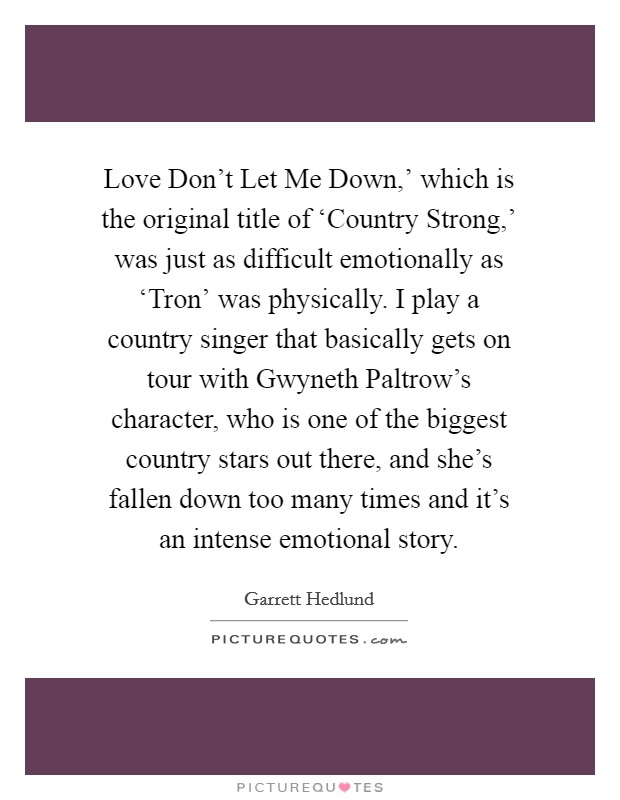 Love Don't Let Me Down,' which is the original title of 'Country Strong,' was just as difficult emotionally as 'Tron' was physically. I play a country singer that basically gets on tour with Gwyneth Paltrow's character, who is one of the biggest country stars out there, and she's fallen down too many times and it's an intense emotional story Picture Quote #1