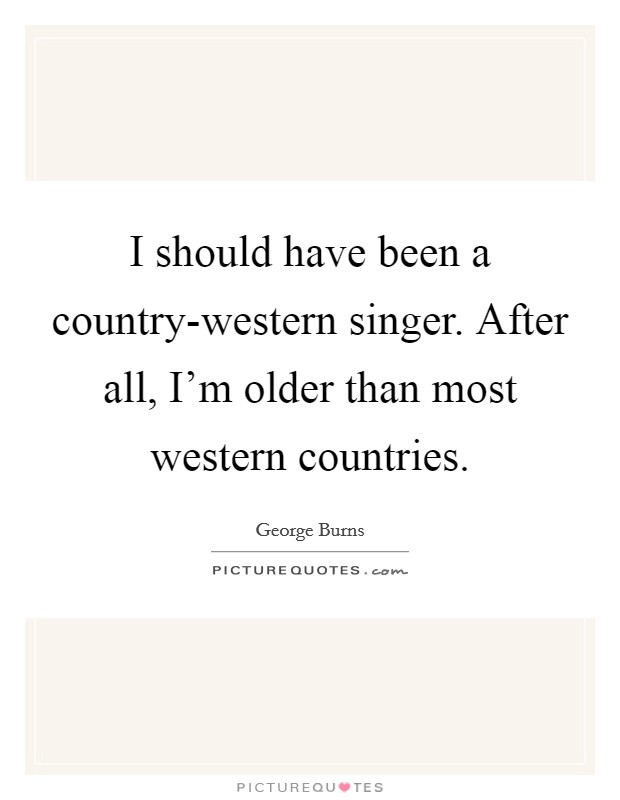 I should have been a country-western singer. After all, I'm older than most western countries Picture Quote #1