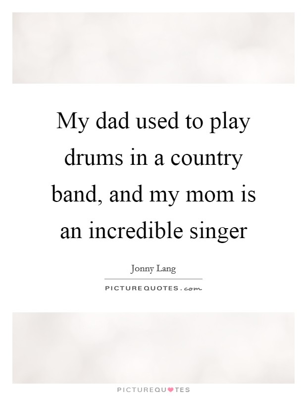 My dad used to play drums in a country band, and my mom is an incredible singer Picture Quote #1