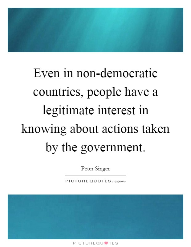 Even in non-democratic countries, people have a legitimate interest in knowing about actions taken by the government Picture Quote #1