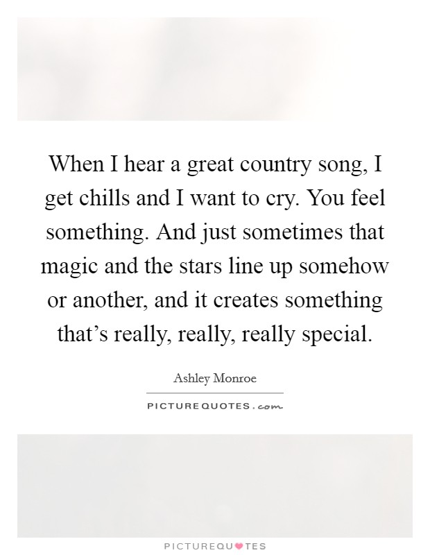 When I hear a great country song, I get chills and I want to cry. You feel something. And just sometimes that magic and the stars line up somehow or another, and it creates something that's really, really, really special Picture Quote #1