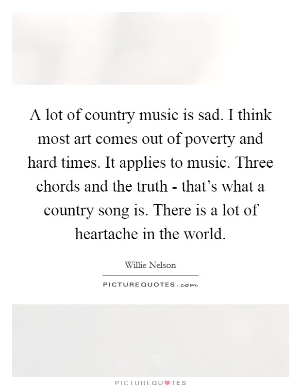 A lot of country music is sad. I think most art comes out of poverty and hard times. It applies to music. Three chords and the truth - that's what a country song is. There is a lot of heartache in the world Picture Quote #1