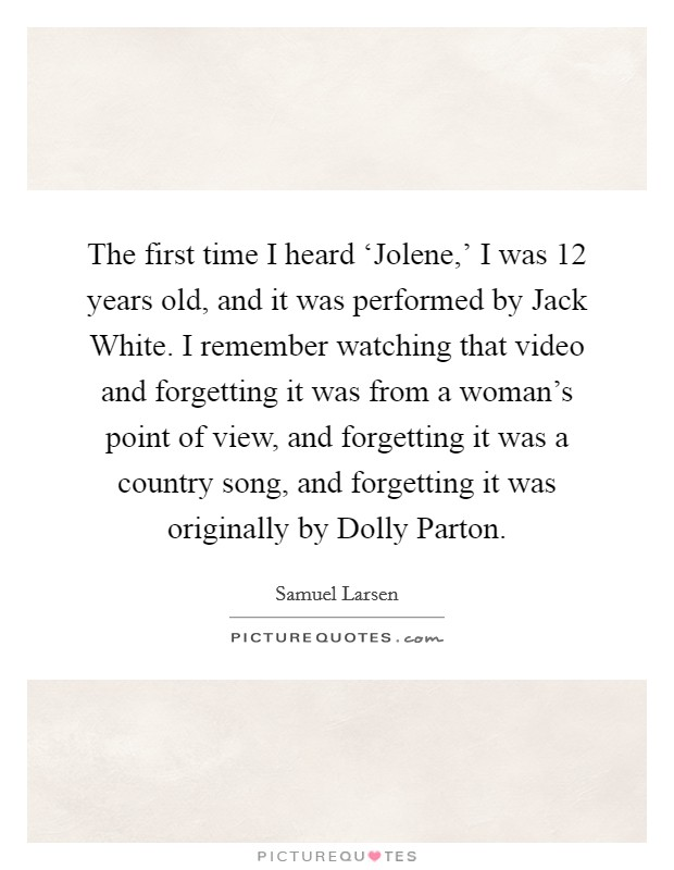 The first time I heard 'Jolene,' I was 12 years old, and it was performed by Jack White. I remember watching that video and forgetting it was from a woman's point of view, and forgetting it was a country song, and forgetting it was originally by Dolly Parton. Picture Quote #1