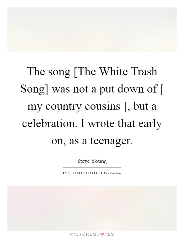 The song [The White Trash Song] was not a put down of [ my country cousins ], but a celebration. I wrote that early on, as a teenager Picture Quote #1