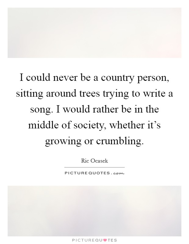 I could never be a country person, sitting around trees trying to write a song. I would rather be in the middle of society, whether it's growing or crumbling. Picture Quote #1