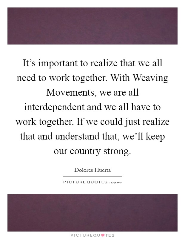 It's important to realize that we all need to work together. With Weaving Movements, we are all interdependent and we all have to work together. If we could just realize that and understand that, we'll keep our country strong Picture Quote #1