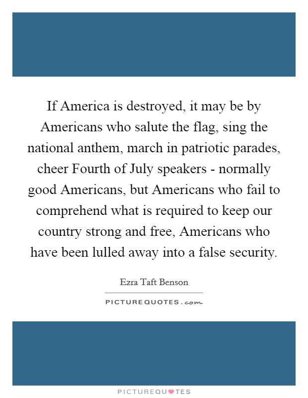 If America is destroyed, it may be by Americans who salute the flag, sing the national anthem, march in patriotic parades, cheer Fourth of July speakers - normally good Americans, but Americans who fail to comprehend what is required to keep our country strong and free, Americans who have been lulled away into a false security. Picture Quote #1