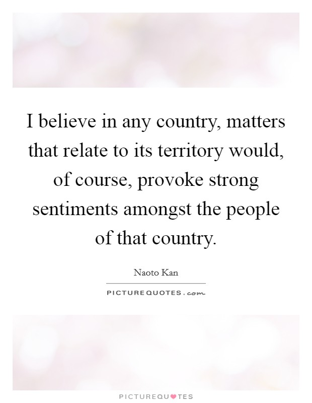 I believe in any country, matters that relate to its territory would, of course, provoke strong sentiments amongst the people of that country Picture Quote #1