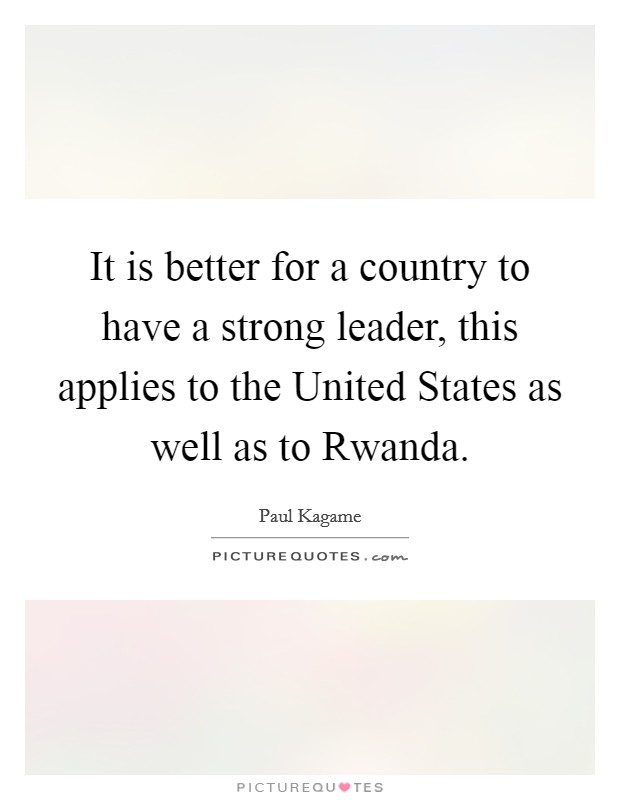 It is better for a country to have a strong leader, this applies to the United States as well as to Rwanda Picture Quote #1