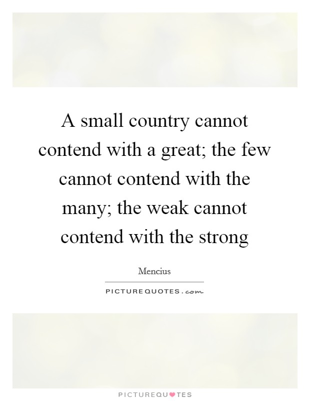 A small country cannot contend with a great; the few cannot contend with the many; the weak cannot contend with the strong Picture Quote #1