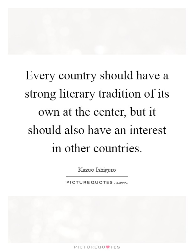 Every country should have a strong literary tradition of its own at the center, but it should also have an interest in other countries Picture Quote #1