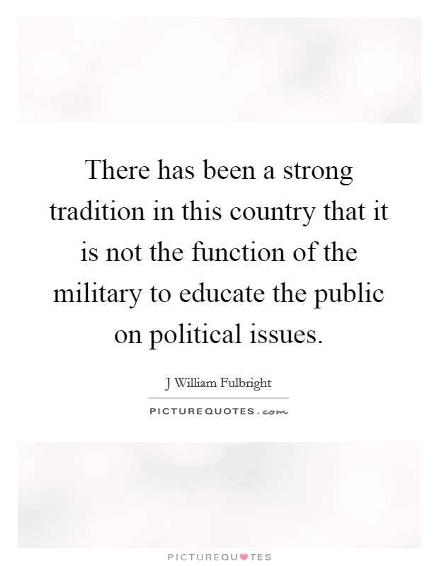 There has been a strong tradition in this country that it is not the function of the military to educate the public on political issues Picture Quote #1