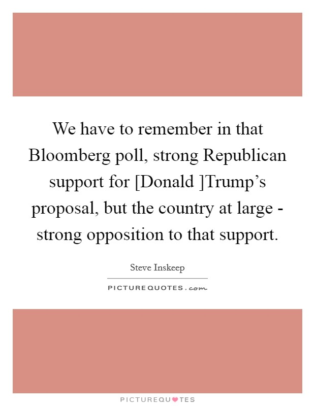 We have to remember in that Bloomberg poll, strong Republican support for [Donald ]Trump's proposal, but the country at large - strong opposition to that support Picture Quote #1