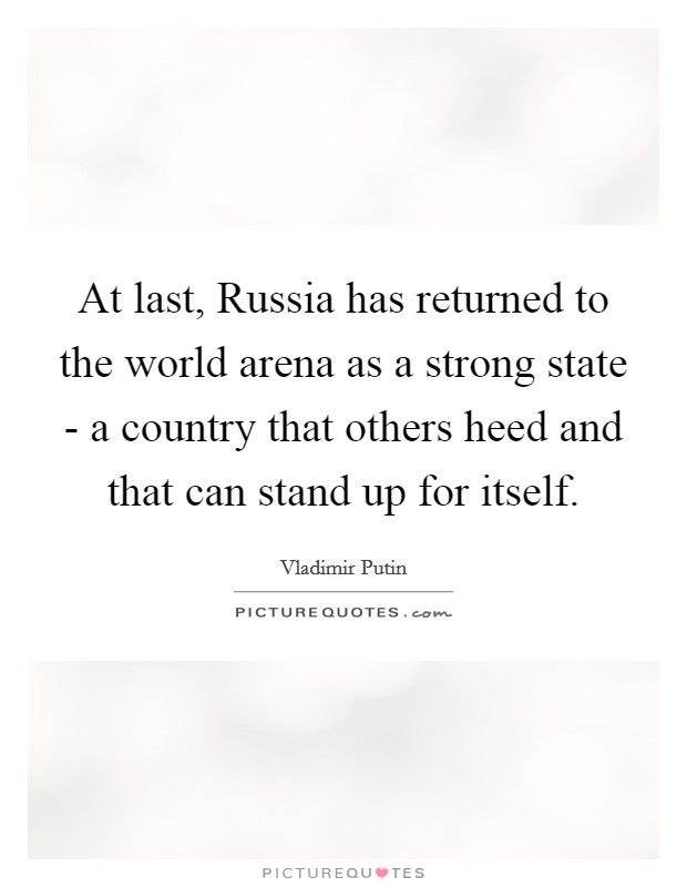 At last, Russia has returned to the world arena as a strong state - a country that others heed and that can stand up for itself Picture Quote #1