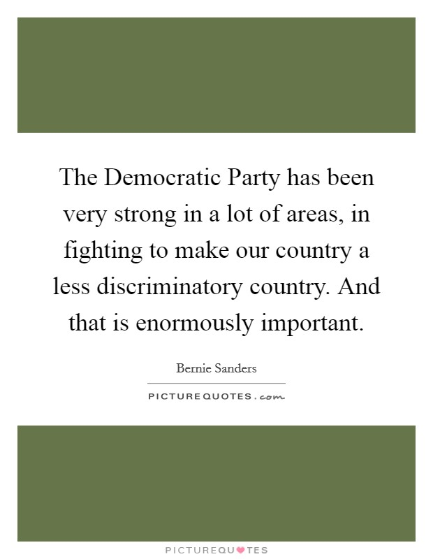 The Democratic Party has been very strong in a lot of areas, in fighting to make our country a less discriminatory country. And that is enormously important Picture Quote #1