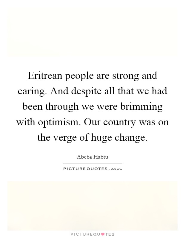 Eritrean people are strong and caring. And despite all that we had been through we were brimming with optimism. Our country was on the verge of huge change Picture Quote #1