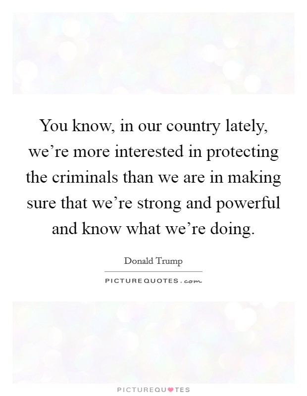 You know, in our country lately, we're more interested in protecting the criminals than we are in making sure that we're strong and powerful and know what we're doing Picture Quote #1