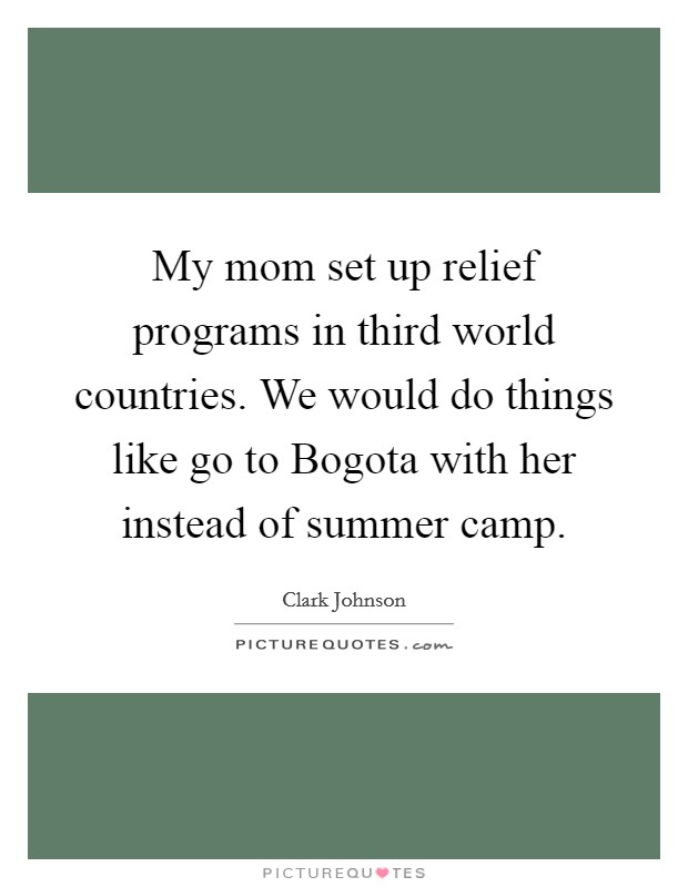 My mom set up relief programs in third world countries. We would do things like go to Bogota with her instead of summer camp Picture Quote #1