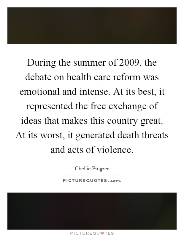During the summer of 2009, the debate on health care reform was emotional and intense. At its best, it represented the free exchange of ideas that makes this country great. At its worst, it generated death threats and acts of violence Picture Quote #1