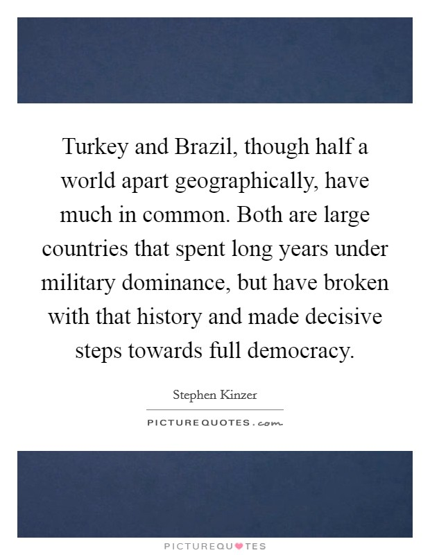 Turkey and Brazil, though half a world apart geographically, have much in common. Both are large countries that spent long years under military dominance, but have broken with that history and made decisive steps towards full democracy Picture Quote #1