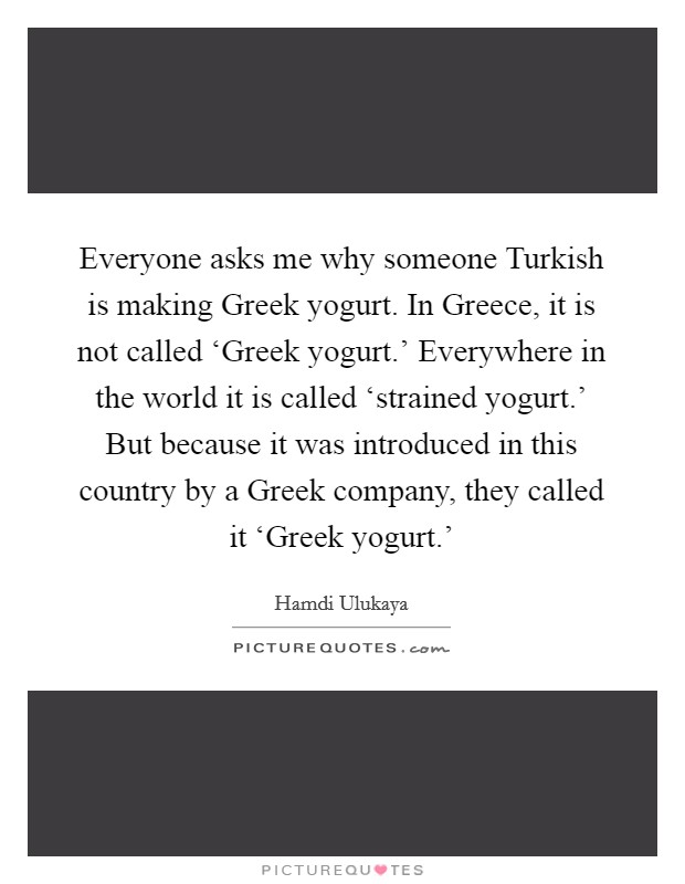 Everyone asks me why someone Turkish is making Greek yogurt. In Greece, it is not called 'Greek yogurt.' Everywhere in the world it is called 'strained yogurt.' But because it was introduced in this country by a Greek company, they called it 'Greek yogurt.' Picture Quote #1