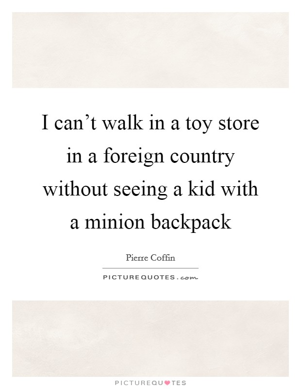 I can't walk in a toy store in a foreign country without seeing a kid with a minion backpack Picture Quote #1