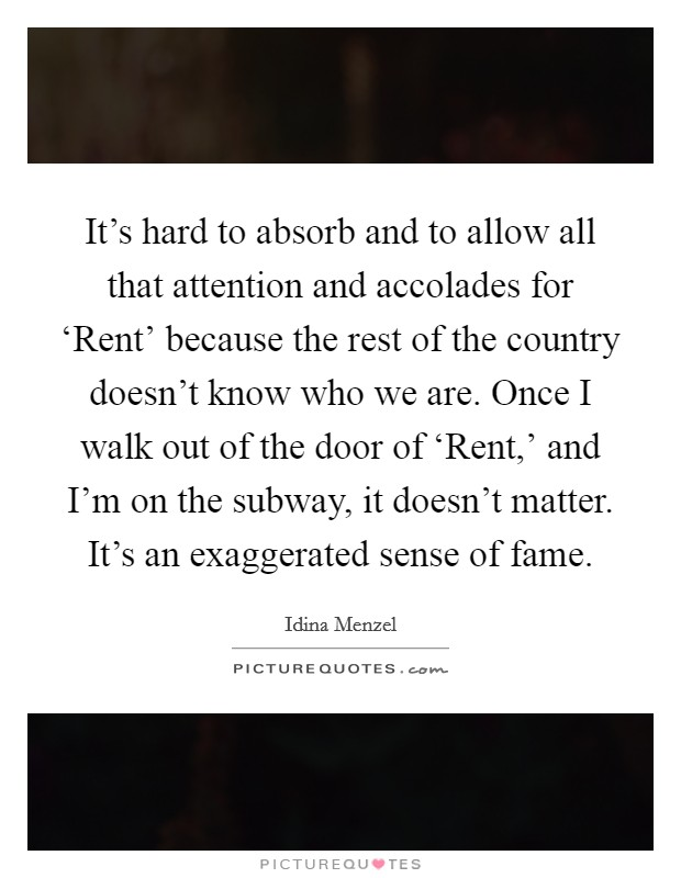 It's hard to absorb and to allow all that attention and accolades for 'Rent' because the rest of the country doesn't know who we are. Once I walk out of the door of 'Rent,' and I'm on the subway, it doesn't matter. It's an exaggerated sense of fame Picture Quote #1