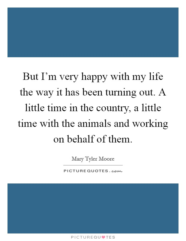 But I'm very happy with my life the way it has been turning out. A little time in the country, a little time with the animals and working on behalf of them Picture Quote #1