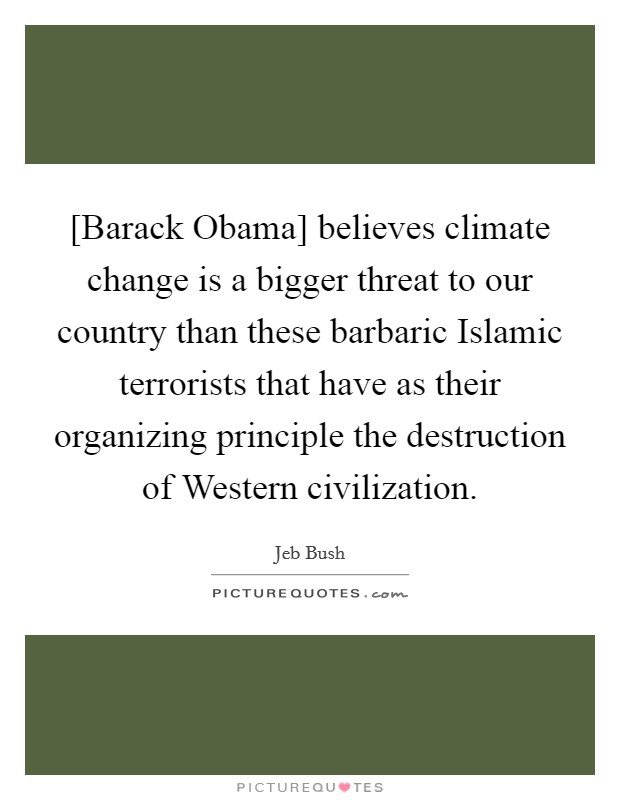 [Barack Obama] believes climate change is a bigger threat to our country than these barbaric Islamic terrorists that have as their organizing principle the destruction of Western civilization Picture Quote #1