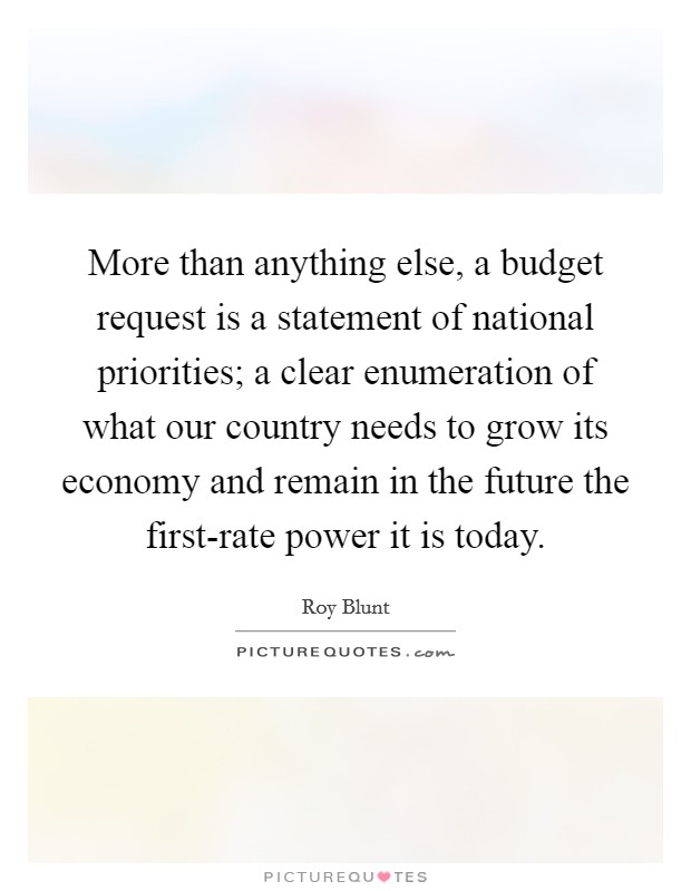 More than anything else, a budget request is a statement of national priorities; a clear enumeration of what our country needs to grow its economy and remain in the future the first-rate power it is today Picture Quote #1