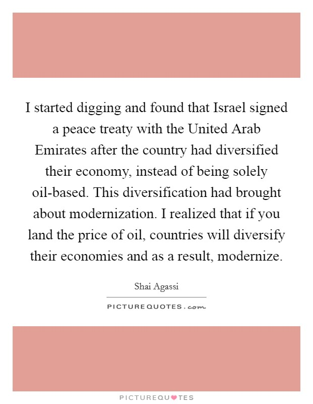 I started digging and found that Israel signed a peace treaty with the United Arab Emirates after the country had diversified their economy, instead of being solely oil-based. This diversification had brought about modernization. I realized that if you land the price of oil, countries will diversify their economies and as a result, modernize Picture Quote #1