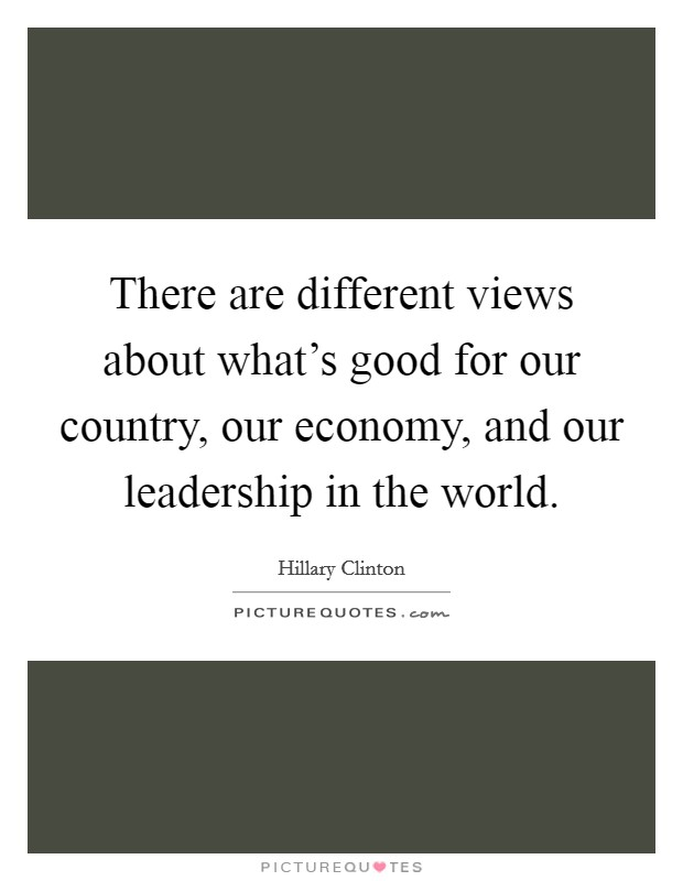 There are different views about what's good for our country, our economy, and our leadership in the world Picture Quote #1