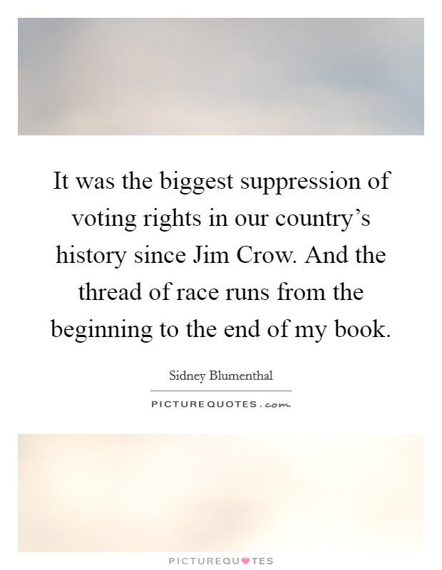 It was the biggest suppression of voting rights in our country's history since Jim Crow. And the thread of race runs from the beginning to the end of my book Picture Quote #1