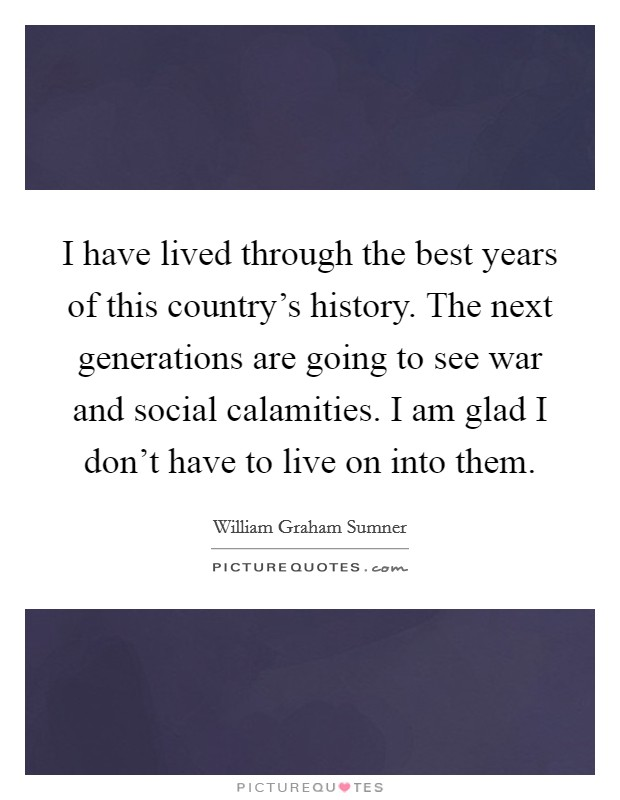 I have lived through the best years of this country's history. The next generations are going to see war and social calamities. I am glad I don't have to live on into them Picture Quote #1