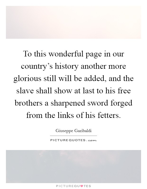 To this wonderful page in our country's history another more glorious still will be added, and the slave shall show at last to his free brothers a sharpened sword forged from the links of his fetters Picture Quote #1