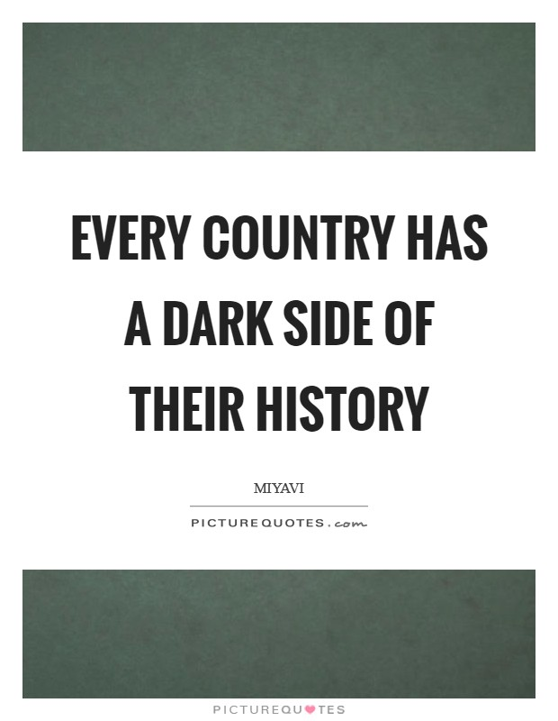 Every country has a dark side of their history Picture Quote #1