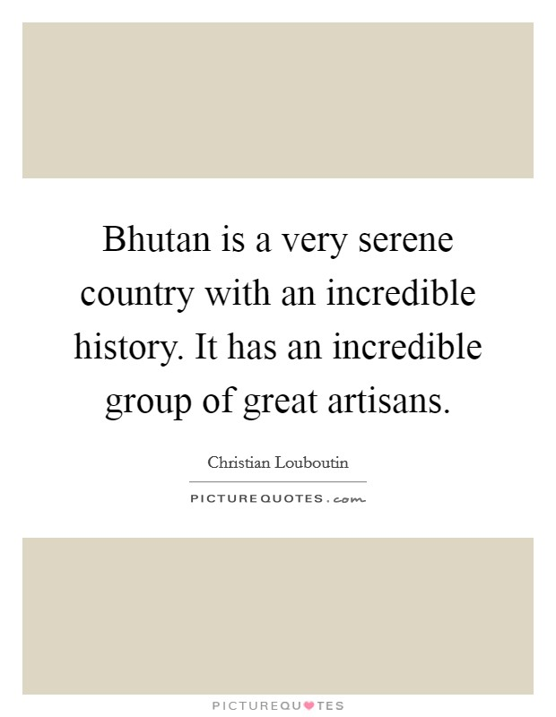 Bhutan is a very serene country with an incredible history. It has an incredible group of great artisans Picture Quote #1