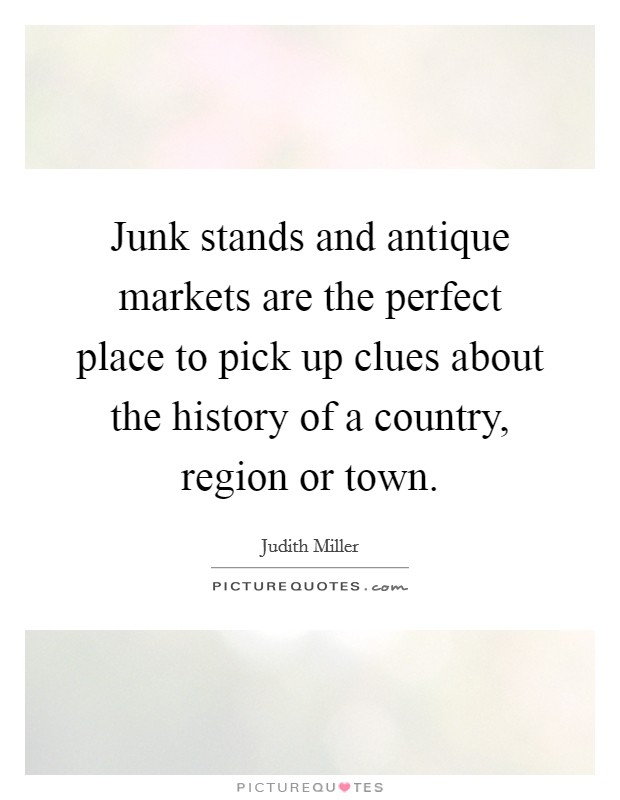 Junk stands and antique markets are the perfect place to pick up clues about the history of a country, region or town Picture Quote #1