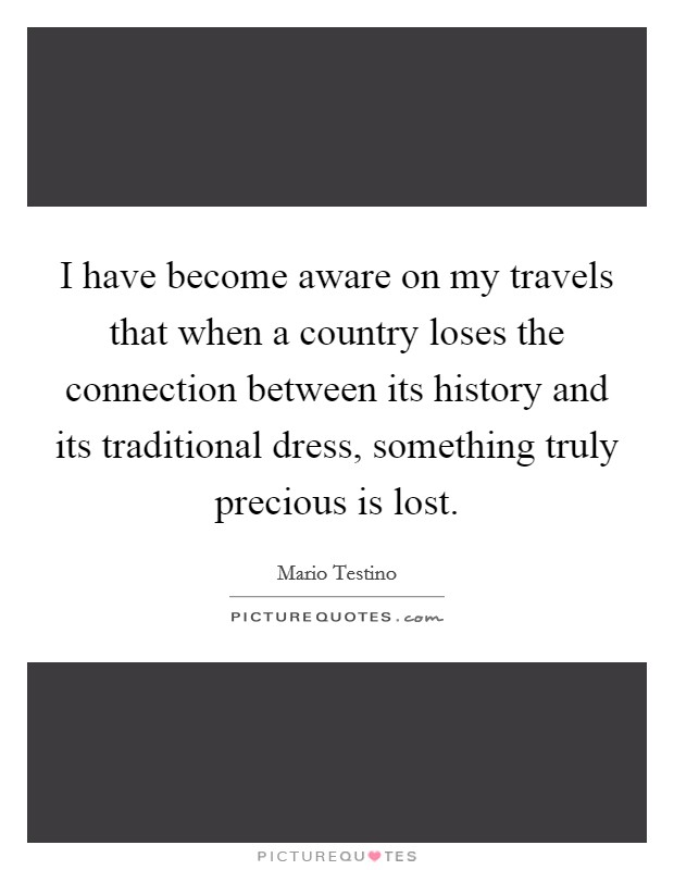 I have become aware on my travels that when a country loses the connection between its history and its traditional dress, something truly precious is lost Picture Quote #1