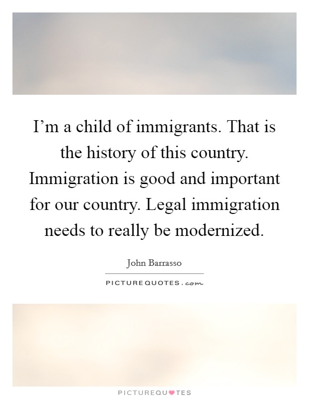 I'm a child of immigrants. That is the history of this country. Immigration is good and important for our country. Legal immigration needs to really be modernized Picture Quote #1