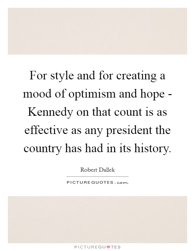 For style and for creating a mood of optimism and hope - Kennedy on that count is as effective as any president the country has had in its history Picture Quote #1