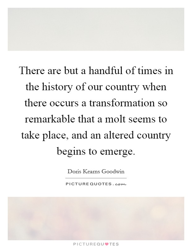 There are but a handful of times in the history of our country when there occurs a transformation so remarkable that a molt seems to take place, and an altered country begins to emerge Picture Quote #1