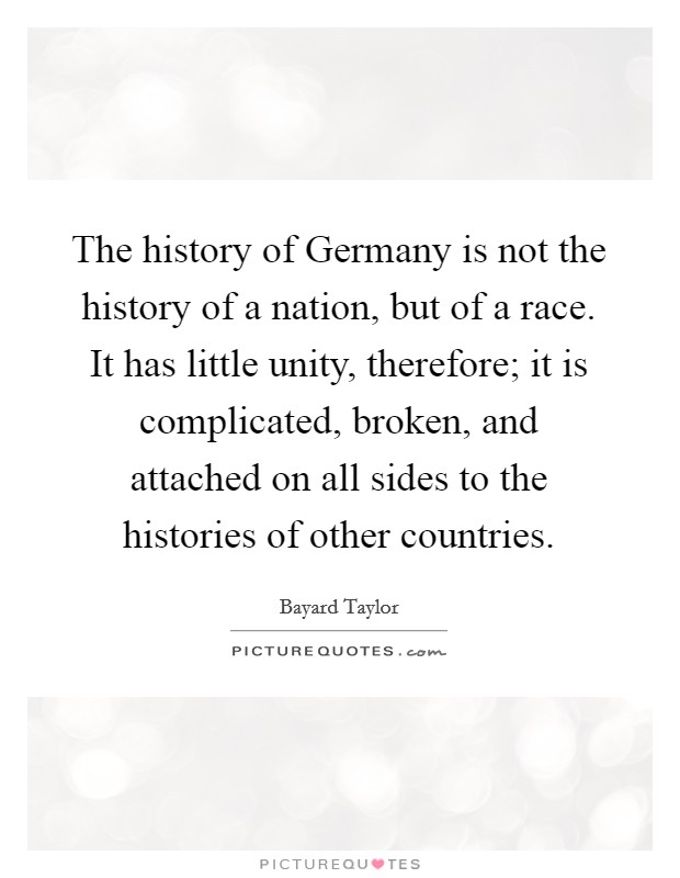The history of Germany is not the history of a nation, but of a race. It has little unity, therefore; it is complicated, broken, and attached on all sides to the histories of other countries Picture Quote #1