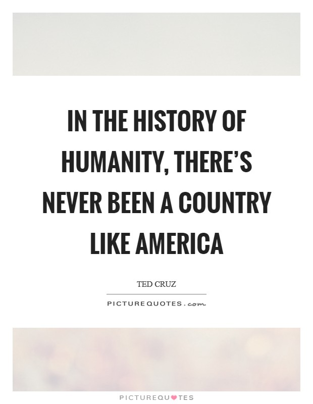 In the history of humanity, there's never been a country like America Picture Quote #1